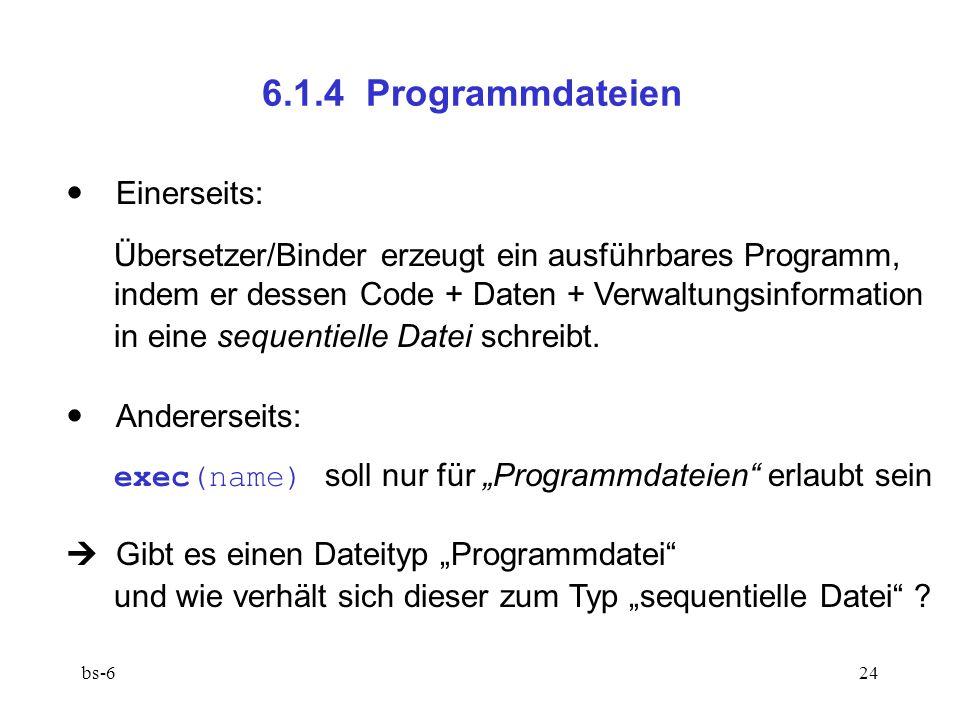 bs-624 6.1.4 Programmdateien  Einerseits: Übersetzer/Binder erzeugt ein ausführbares Programm, indem er dessen Code + Daten + Verwaltungsinformation in eine sequentielle Datei schreibt.