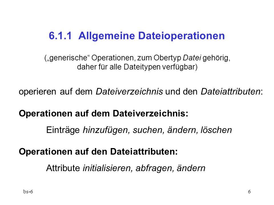 """bs-66 6.1.1 Allgemeine Dateioperationen (""""generische Operationen, zum Obertyp Datei gehörig, daher für alle Dateitypen verfügbar) operieren auf dem Dateiverzeichnis und den Dateiattributen: Operationen auf dem Dateiverzeichnis: Einträge hinzufügen, suchen, ändern, löschen Operationen auf den Dateiattributen: Attribute initialisieren, abfragen, ändern"""