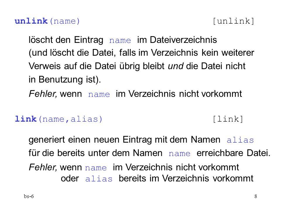 bs-68 unlink(name)[unlink] löscht den Eintrag name im Dateiverzeichnis (und löscht die Datei, falls im Verzeichnis kein weiterer Verweis auf die Datei übrig bleibt und die Datei nicht in Benutzung ist).
