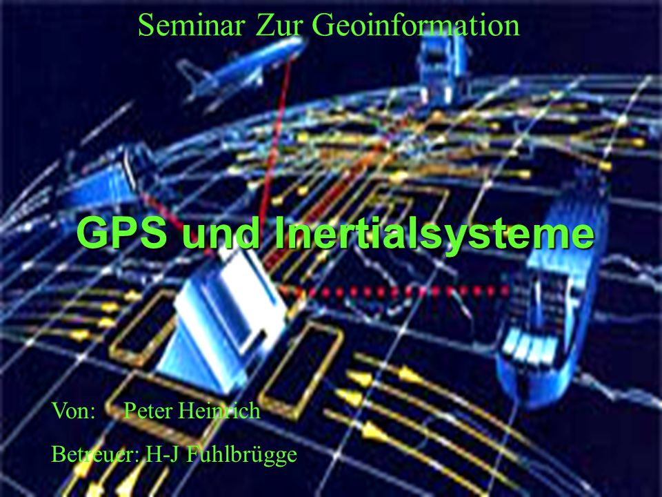 GPS und Inertialsysteme Seminar Zur Geoinformation Von: Peter Heinrich Betreuer: H-J Fuhlbrügge
