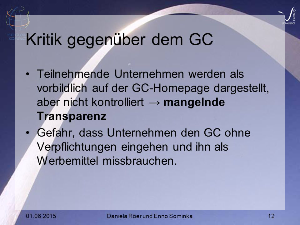 01.06.2015Daniela Röer und Enno Sominka12 Kritik gegenüber dem GC Teilnehmende Unternehmen werden als vorbildlich auf der GC-Homepage dargestellt, aber nicht kontrolliert → mangelnde Transparenz Gefahr, dass Unternehmen den GC ohne Verpflichtungen eingehen und ihn als Werbemittel missbrauchen.