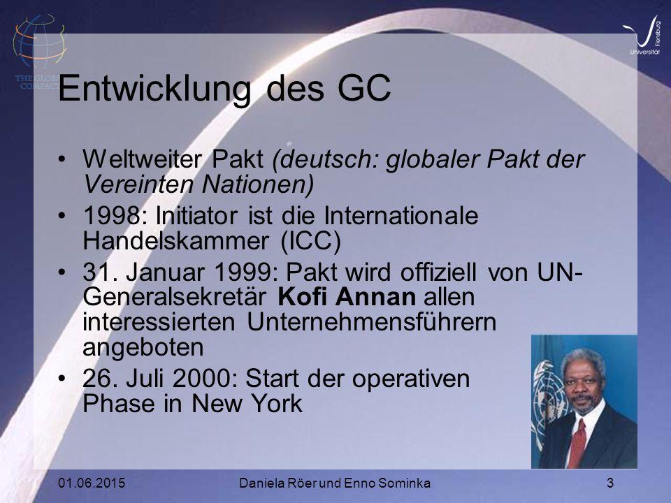 01.06.2015Daniela Röer und Enno Sominka3 Entwicklung des GC Weltweiter Pakt (deutsch: globaler Pakt der Vereinten Nationen) 1998: Initiator ist die Internationale Handelskammer (ICC) 31.