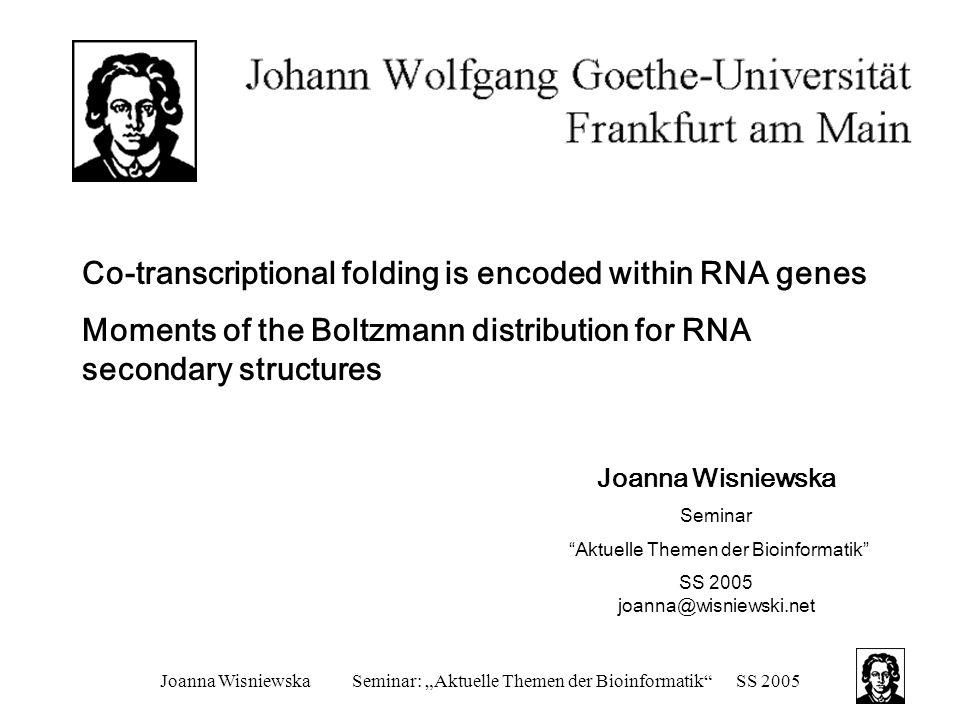 """Joanna WisniewskaSeminar: """"Aktuelle Themen der Bioinformatik SS 2005 Moments of the Boltzmann distribution for RNA secondary structures Andere Standard Techniken: über stochastische kontextfrei Grammatiken (SCFDs) –jeder Ableitungsbaum entspricht einer Sekundärstruktur einer RNA-Sequenz –Zuker-Tinoco und dynamisch programmiertem Algorithmus für SCFDs ähnlich, aber noch nicht ineinander überführt –Analogon zu diesem Algorithmus berechnet Momente der log-Wahrscheinlichkeiten der Ableitungsbäume einer Sequenz"""