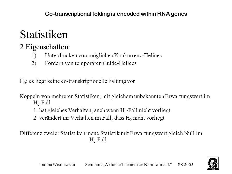 """Joanna WisniewskaSeminar: """"Aktuelle Themen der Bioinformatik SS 2005 Co-transcriptional folding is encoded within RNA genes Statistiken 2 Eigenschaften: 1)Unterdrücken von möglichen Konkurrenz-Helices 2)Fördern von temporären Guide-Helices H 0 : es liegt keine co-transkriptionelle Faltung vor Koppeln von mehreren Statistiken, mit gleichem unbekannten Erwartungswert im H 0 -Fall 1."""