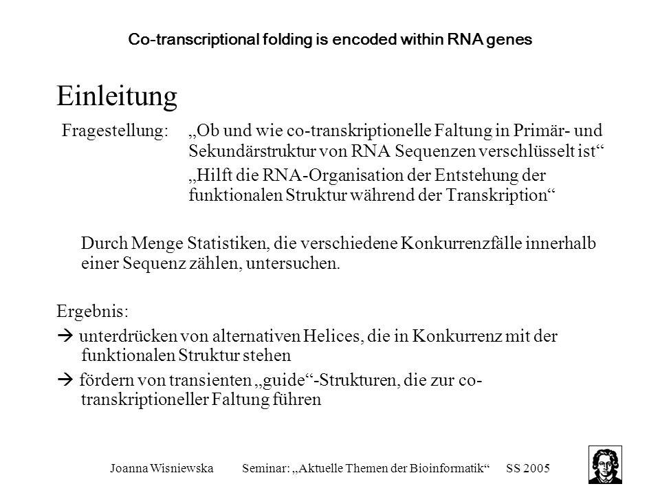 """Joanna WisniewskaSeminar: """"Aktuelle Themen der Bioinformatik SS 2005 Co-transcriptional folding is encoded within RNA genes Background Biologische Grundlagen: Transkription: -gerichteter Prozess: 5`-Ende entsteht zuerst -kann mit unterschiedlicher Geschwindigkeit ablaufen  beeinflusst Faltungsweg und funktionelle Struktur -ob entstandene Struktur transient von Stabilität, ihrer Entstehungszeit und Konkurrenzsituation zu alternativen Strukturen abhängig RNA-Faltung: -co-transkriptionell  temporäre Sekundärstruktur Elemente -RNA kann zur korrekten Faltung anderer RNA beitragen"""