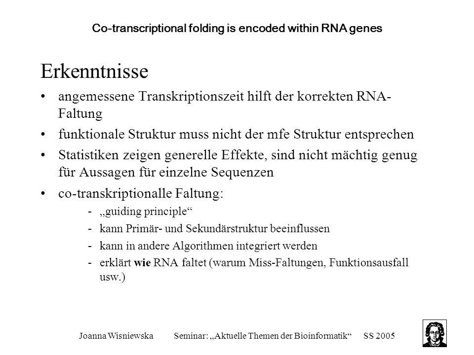 """Joanna WisniewskaSeminar: """"Aktuelle Themen der Bioinformatik SS 2005 Co-transcriptional folding is encoded within RNA genes Erkenntnisse angemessene Transkriptionszeit hilft der korrekten RNA- Faltung funktionale Struktur muss nicht der mfe Struktur entsprechen Statistiken zeigen generelle Effekte, sind nicht mächtig genug für Aussagen für einzelne Sequenzen co-transkriptionalle Faltung: -""""guiding principle -kann Primär- und Sekundärstruktur beeinflussen -kann in andere Algorithmen integriert werden -erklärt wie RNA faltet (warum Miss-Faltungen, Funktionsausfall usw.)"""