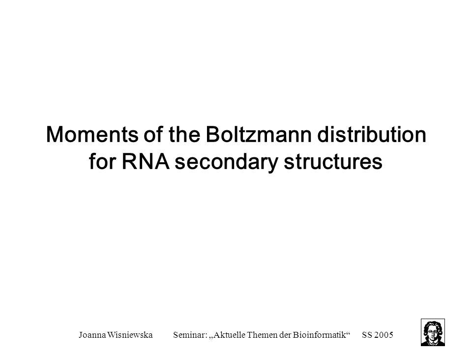 "Joanna WisniewskaSeminar: ""Aktuelle Themen der Bioinformatik SS 2005 Moments of the Boltzmann distribution for RNA secondary structures"