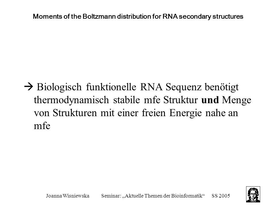 """Joanna WisniewskaSeminar: """"Aktuelle Themen der Bioinformatik SS 2005 Moments of the Boltzmann distribution for RNA secondary structures  Biologisch funktionelle RNA Sequenz benötigt thermodynamisch stabile mfe Struktur und Menge von Strukturen mit einer freien Energie nahe an mfe"""