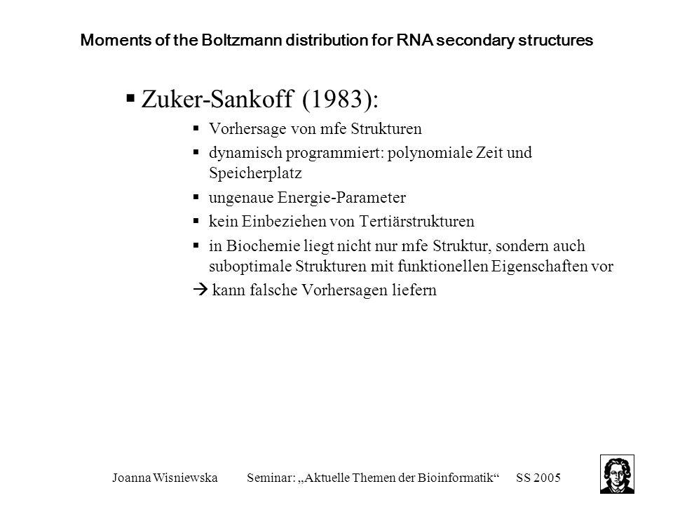 """Joanna WisniewskaSeminar: """"Aktuelle Themen der Bioinformatik SS 2005 Moments of the Boltzmann distribution for RNA secondary structures  Zuker-Sankoff (1983):  Vorhersage von mfe Strukturen  dynamisch programmiert: polynomiale Zeit und Speicherplatz  ungenaue Energie-Parameter  kein Einbeziehen von Tertiärstrukturen  in Biochemie liegt nicht nur mfe Struktur, sondern auch suboptimale Strukturen mit funktionellen Eigenschaften vor  kann falsche Vorhersagen liefern"""