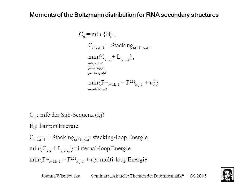 "Joanna WisniewskaSeminar: ""Aktuelle Themen der Bioinformatik SS 2005 Moments of the Boltzmann distribution for RNA secondary structures C ij, = min {H ij, C i+1,j+1 + Stacking i,i+1,j-1,j, min{C p,q + L i,p,q,j }, i+1<p<j-m-2 p+m+1<q<j-1 p=i+1=>q¬=j-1 min{F m i+1,k-1 + F M1 k,j-1 + a}} i+m+3<k<j-m-2 C i,j : mfe der Sub-Sequenz (i,j) H ij : hairpin Energie C i+1,j+1 + Stacking i,i+1,j-1,j : stacking-loop Energie min{C p,q + L i,p,q,j }: internal-loop Energie min{F m i+1,k-1 + F M1 k,j-1 + a}: multi-loop Energie"