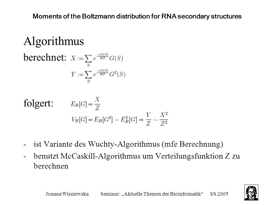 "Joanna WisniewskaSeminar: ""Aktuelle Themen der Bioinformatik SS 2005 Moments of the Boltzmann distribution for RNA secondary structures Algorithmus berechnet: folgert: -ist Variante des Wuchty-Algorithmus (mfe Berechnung) -benutzt McCaskill-Algorithmus um Verteilungsfunktion Z zu berechnen"
