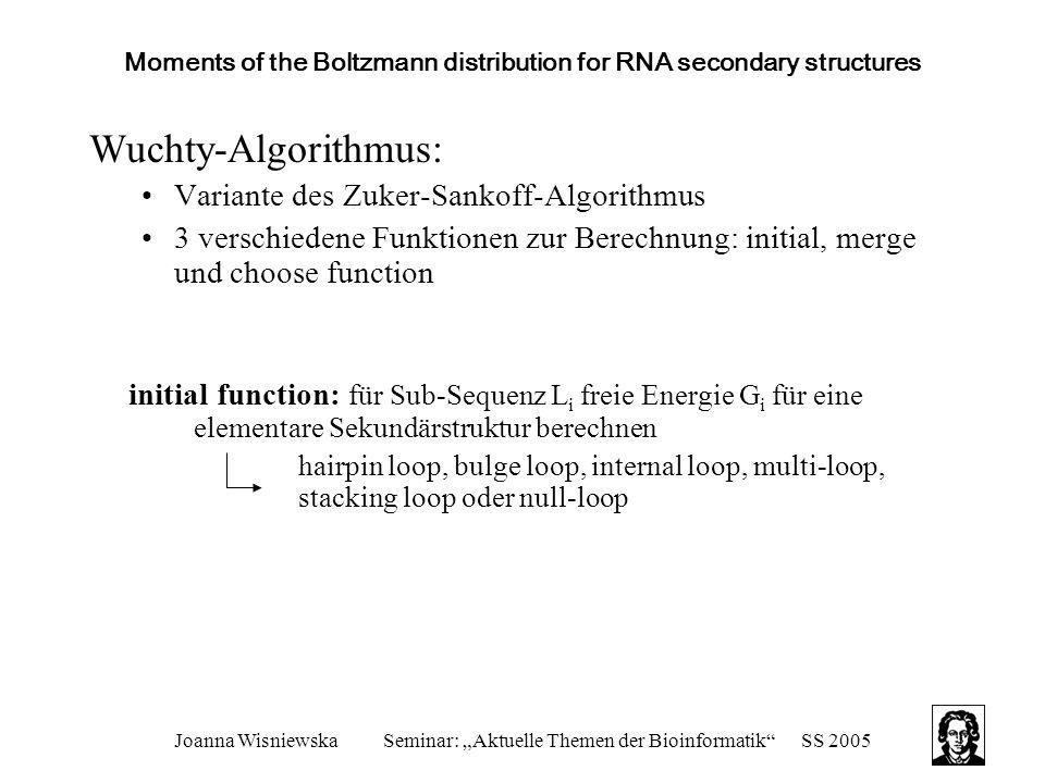 """Joanna WisniewskaSeminar: """"Aktuelle Themen der Bioinformatik SS 2005 Moments of the Boltzmann distribution for RNA secondary structures Wuchty-Algorithmus: Variante des Zuker-Sankoff-Algorithmus 3 verschiedene Funktionen zur Berechnung: initial, merge und choose function initial function: für Sub-Sequenz L i freie Energie G i für eine elementare Sekundärstruktur berechnen hairpin loop, bulge loop, internal loop, multi-loop, stacking loop oder null-loop"""