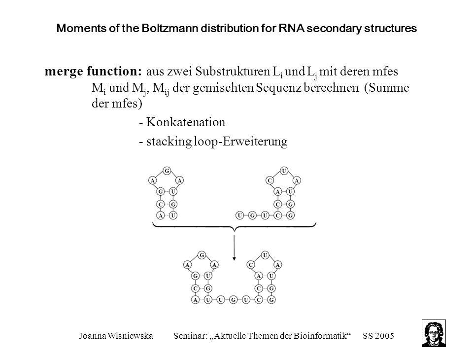 """Joanna WisniewskaSeminar: """"Aktuelle Themen der Bioinformatik SS 2005 Moments of the Boltzmann distribution for RNA secondary structures merge function: aus zwei Substrukturen L i und L j mit deren mfes M i und M j, M ij der gemischten Sequenz berechnen (Summe der mfes) - Konkatenation - stacking loop-Erweiterung"""