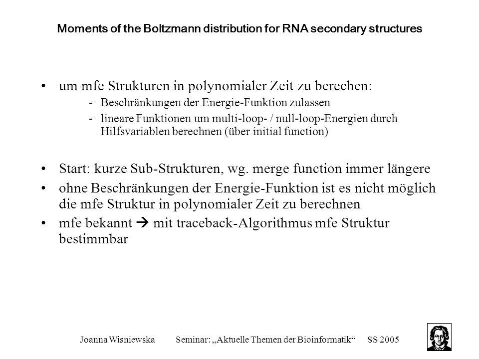 """Joanna WisniewskaSeminar: """"Aktuelle Themen der Bioinformatik SS 2005 Moments of the Boltzmann distribution for RNA secondary structures um mfe Strukturen in polynomialer Zeit zu berechen: -Beschränkungen der Energie-Funktion zulassen -lineare Funktionen um multi-loop- / null-loop-Energien durch Hilfsvariablen berechnen (über initial function) Start: kurze Sub-Strukturen, wg."""
