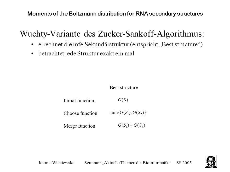 """Joanna WisniewskaSeminar: """"Aktuelle Themen der Bioinformatik SS 2005 Moments of the Boltzmann distribution for RNA secondary structures Wuchty-Variante des Zucker-Sankoff-Algorithmus: errechnet die mfe Sekundärstruktur (entspricht """"Best structure ) betrachtet jede Struktur exakt ein mal"""
