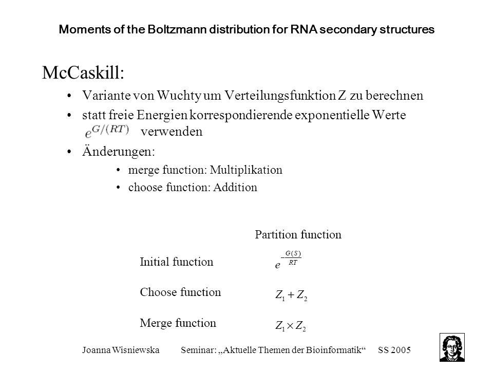 """Joanna WisniewskaSeminar: """"Aktuelle Themen der Bioinformatik SS 2005 Moments of the Boltzmann distribution for RNA secondary structures McCaskill: Variante von Wuchty um Verteilungsfunktion Z zu berechnen statt freie Energien korrespondierende exponentielle Werte verwenden Änderungen: merge function: Multiplikation choose function: Addition"""