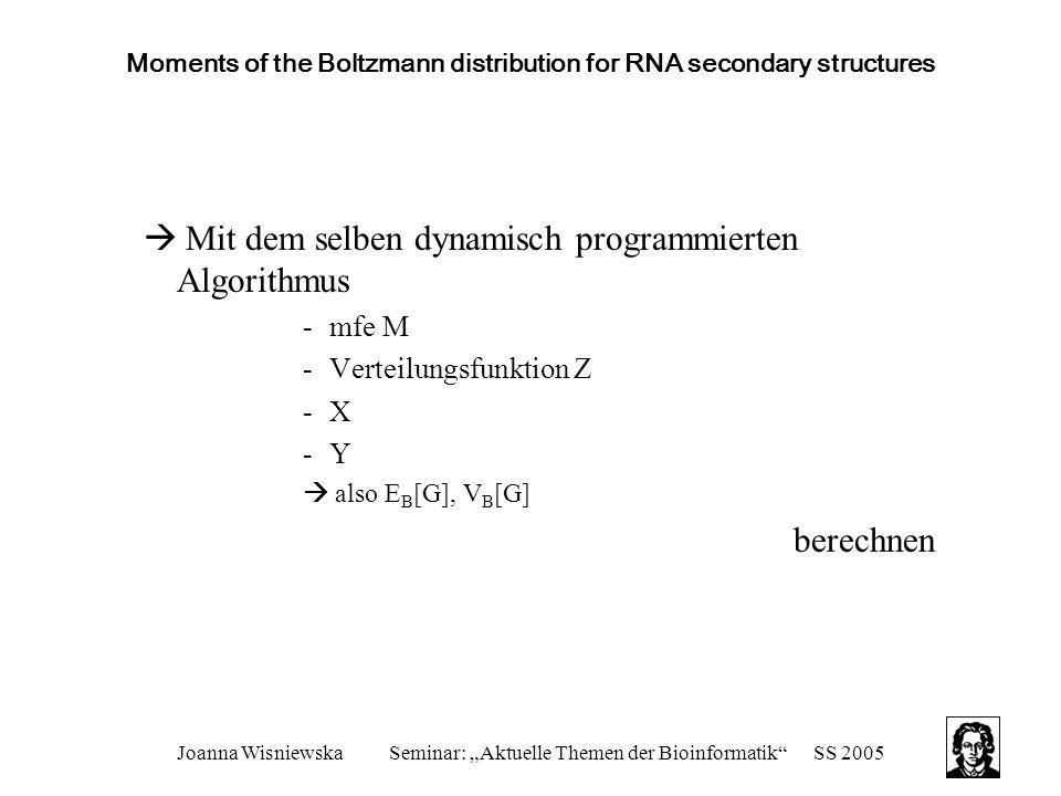 """Joanna WisniewskaSeminar: """"Aktuelle Themen der Bioinformatik SS 2005 Moments of the Boltzmann distribution for RNA secondary structures  Mit dem selben dynamisch programmierten Algorithmus -mfe M -Verteilungsfunktion Z -X -Y  also E B [G], V B [G] berechnen"""