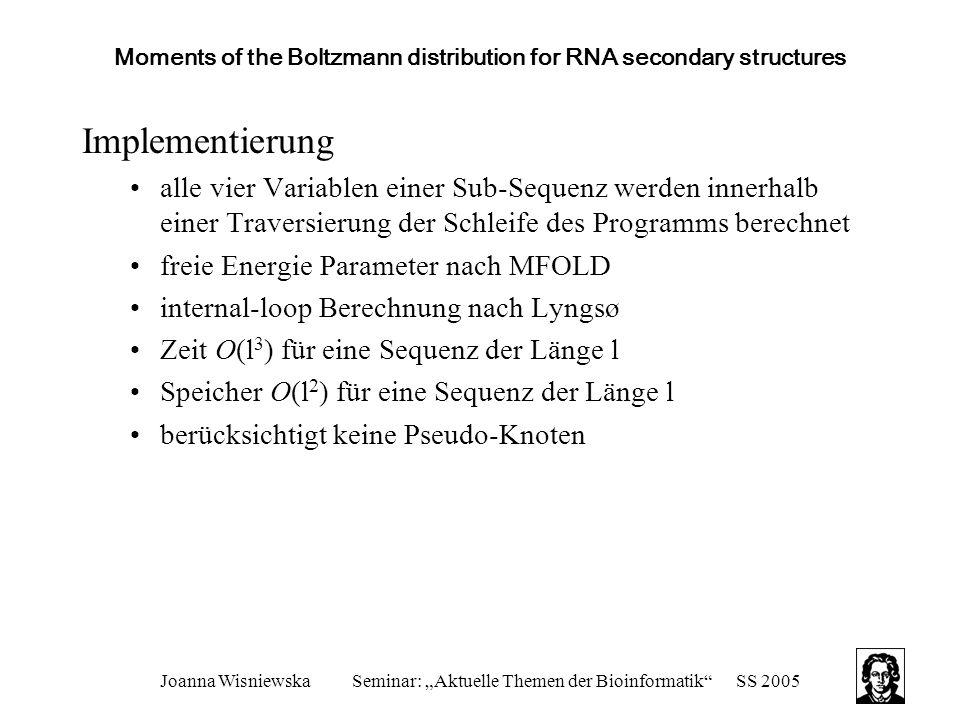 """Joanna WisniewskaSeminar: """"Aktuelle Themen der Bioinformatik SS 2005 Moments of the Boltzmann distribution for RNA secondary structures Implementierung alle vier Variablen einer Sub-Sequenz werden innerhalb einer Traversierung der Schleife des Programms berechnet freie Energie Parameter nach MFOLD internal-loop Berechnung nach Lyngsø Zeit O(l 3 ) für eine Sequenz der Länge l Speicher O(l 2 ) für eine Sequenz der Länge l berücksichtigt keine Pseudo-Knoten"""