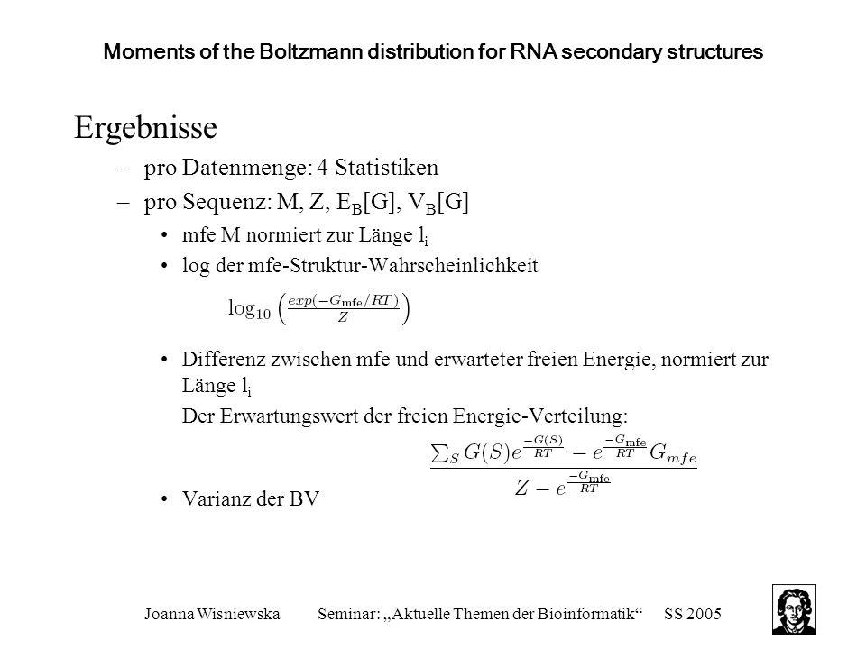 """Joanna WisniewskaSeminar: """"Aktuelle Themen der Bioinformatik SS 2005 Moments of the Boltzmann distribution for RNA secondary structures Ergebnisse –pro Datenmenge: 4 Statistiken –pro Sequenz: M, Z, E B [G], V B [G] mfe M normiert zur Länge l i log der mfe-Struktur-Wahrscheinlichkeit Differenz zwischen mfe und erwarteter freien Energie, normiert zur Länge l i Der Erwartungswert der freien Energie-Verteilung: Varianz der BV"""
