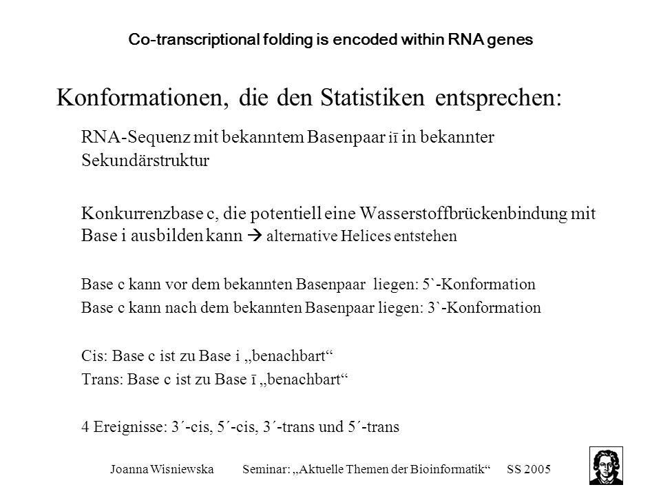 """Joanna WisniewskaSeminar: """"Aktuelle Themen der Bioinformatik SS 2005 Co-transcriptional folding is encoded within RNA genes Konformationen, die den Statistiken entsprechen: RNA-Sequenz mit bekanntem Basenpaar iī in bekannter Sekundärstruktur Konkurrenzbase c, die potentiell eine Wasserstoffbrückenbindung mit Base i ausbilden kann  alternative Helices entstehen Base c kann vor dem bekannten Basenpaar liegen: 5`-Konformation Base c kann nach dem bekannten Basenpaar liegen: 3`-Konformation Cis: Base c ist zu Base i """"benachbart Trans: Base c ist zu Base ī """"benachbart 4 Ereignisse: 3´-cis, 5´-cis, 3´-trans und 5´-trans"""