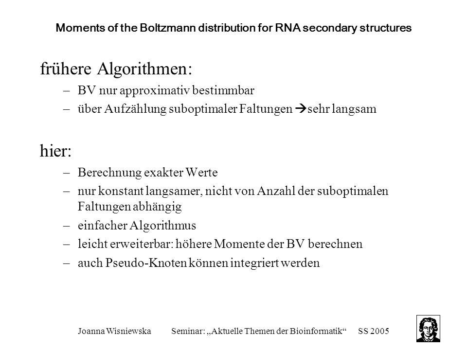 """Joanna WisniewskaSeminar: """"Aktuelle Themen der Bioinformatik SS 2005 Moments of the Boltzmann distribution for RNA secondary structures frühere Algorithmen: –BV nur approximativ bestimmbar –über Aufzählung suboptimaler Faltungen  sehr langsam hier: –Berechnung exakter Werte –nur konstant langsamer, nicht von Anzahl der suboptimalen Faltungen abhängig –einfacher Algorithmus –leicht erweiterbar: höhere Momente der BV berechnen –auch Pseudo-Knoten können integriert werden"""