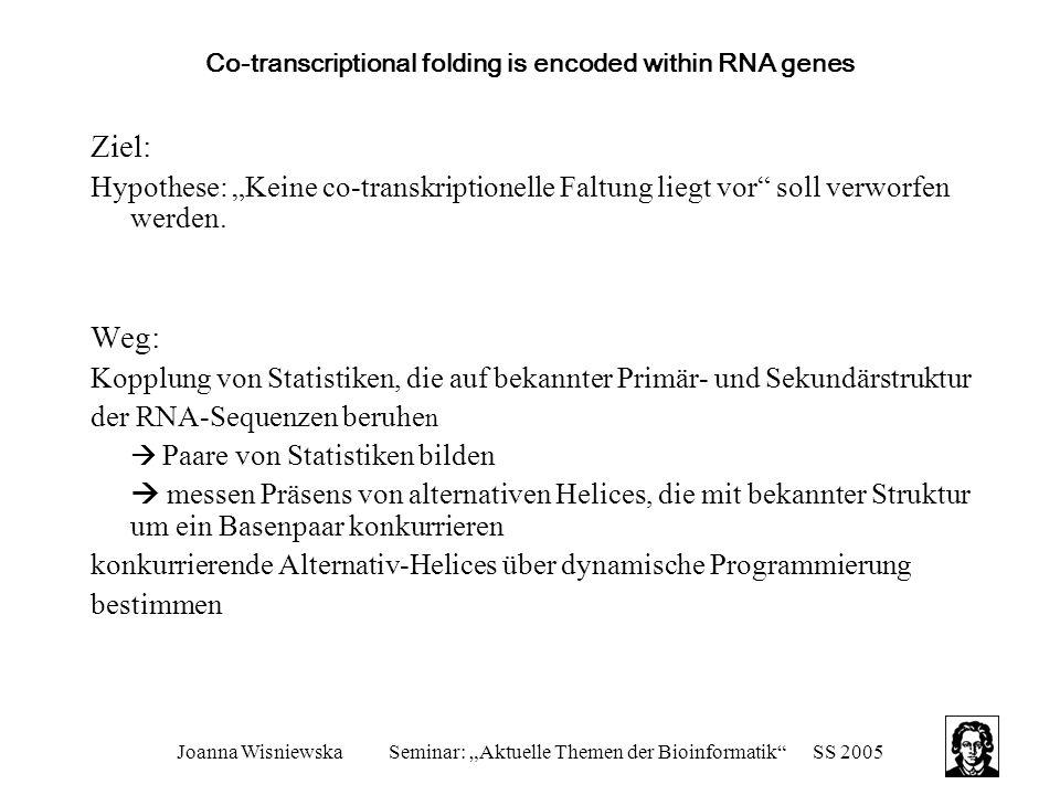 """Joanna WisniewskaSeminar: """"Aktuelle Themen der Bioinformatik SS 2005 Moments of the Boltzmann distribution for RNA secondary structures Zwei gegensätzliche Beschränkungen: Wahrscheinlichkeit für mfe Struktur soll maximiert werden: gewährleistet energetische Stabilität Differenz zwischen mfe und erwarteter freier Energie soll minimiert werden: sichert Funktionalität Dies steht in Konkurrenz, eventuell sind deshalb einzelne Sequenzen nicht in die Menge biologische oder random Sequenz einzuordnen."""