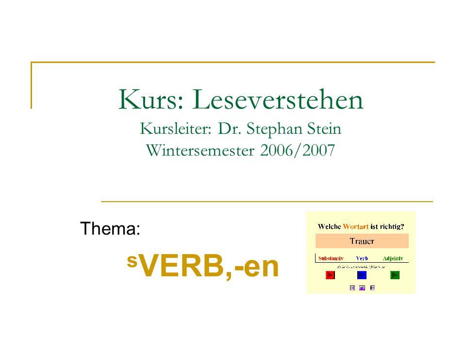 Kurs: Leseverstehen Kursleiter: Dr. Stephan Stein Wintersemester 2006/2007 Thema: s VERB,-en