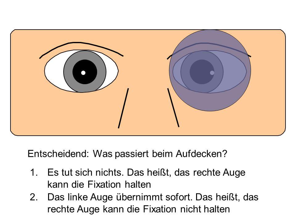 Entscheidend: Was passiert beim Aufdecken? 1. Es tut sich nichts. Das heißt, das rechte Auge kann die Fixation halten 2. Das linke Auge übernimmt sofo
