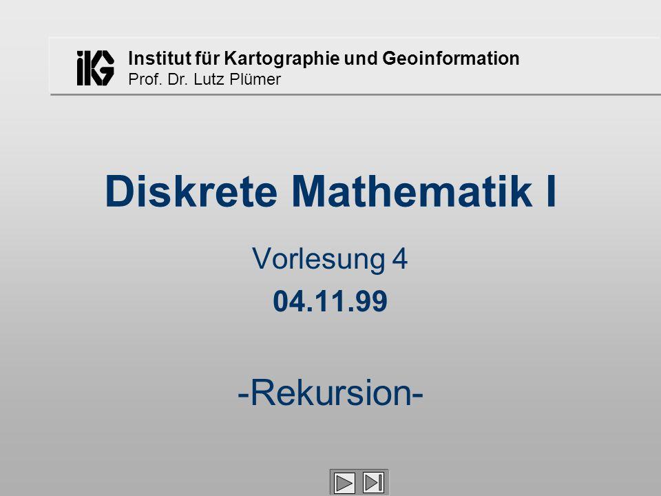 Institut für Kartographie und Geoinformation Prof. Dr. Lutz Plümer Diskrete Mathematik I Vorlesung 4 04.11.99 -Rekursion-