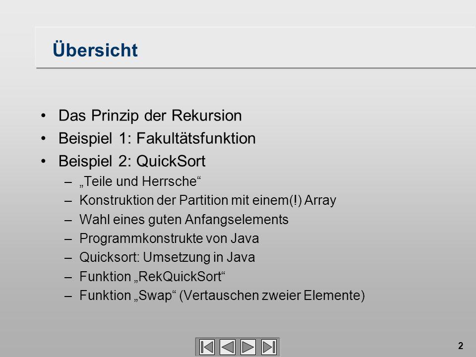 """2 Übersicht Das Prinzip der Rekursion Beispiel 1: Fakultätsfunktion Beispiel 2: QuickSort –""""Teile und Herrsche –Konstruktion der Partition mit einem(!) Array –Wahl eines guten Anfangselements –Programmkonstrukte von Java –Quicksort: Umsetzung in Java –Funktion """"RekQuickSort –Funktion """"Swap (Vertauschen zweier Elemente)"""