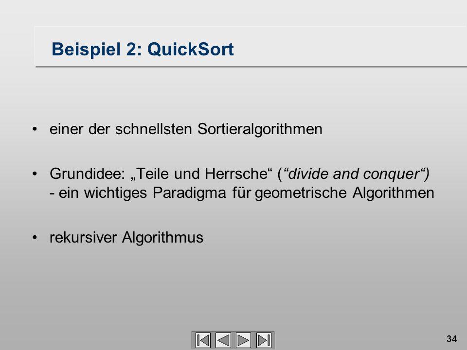 """34 Beispiel 2: QuickSort einer der schnellsten Sortieralgorithmen Grundidee: """"Teile und Herrsche ( divide and conquer ) - ein wichtiges Paradigma für geometrische Algorithmen rekursiver Algorithmus"""