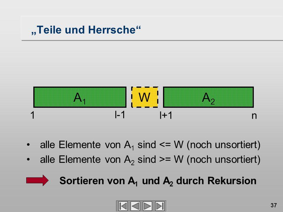 """37 A1A1 A2A2 W 1 l-1 l+1n Sortieren von A 1 und A 2 durch Rekursion """"Teile und Herrsche alle Elemente von A 1 sind <= W (noch unsortiert) alle Elemente von A 2 sind >= W (noch unsortiert)"""