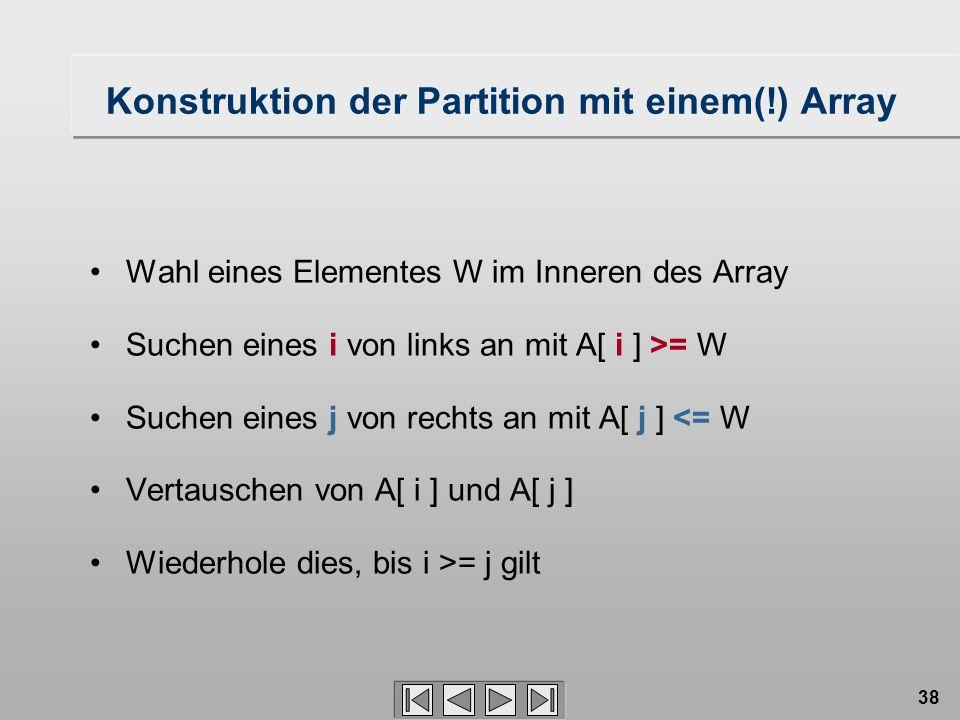 38 Konstruktion der Partition mit einem(!) Array Wahl eines Elementes W im Inneren des Array Suchen eines i von links an mit A[ i ] >= W Suchen eines j von rechts an mit A[ j ] <= W Vertauschen von A[ i ] und A[ j ] Wiederhole dies, bis i >= j gilt