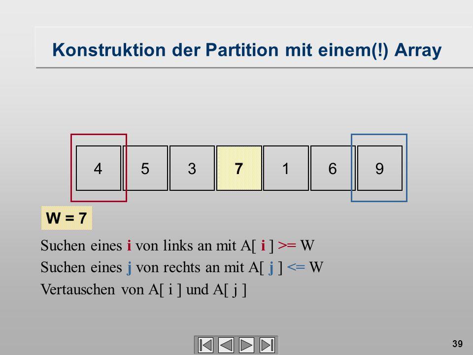 39 4537169 W = 7 Konstruktion der Partition mit einem(!) Array Suchen eines i von links an mit A[ i ] >= W Suchen eines j von rechts an mit A[ j ] <=