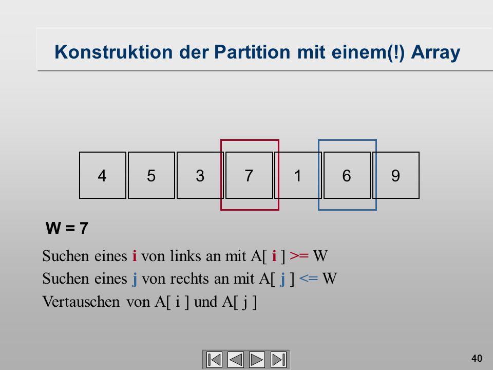 40 4537169 Konstruktion der Partition mit einem(!) Array Suchen eines i von links an mit A[ i ] >= W Suchen eines j von rechts an mit A[ j ] <= W Vertauschen von A[ i ] und A[ j ] W = 7