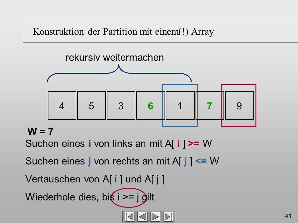 41 W = 7 rekursiv weitermachen 4536179 Konstruktion der Partition mit einem(!) Array Suchen eines i von links an mit A[ i ] >= W Suchen eines j von rechts an mit A[ j ] <= W Vertauschen von A[ i ] und A[ j ] Wiederhole dies, bis i >= j gilt