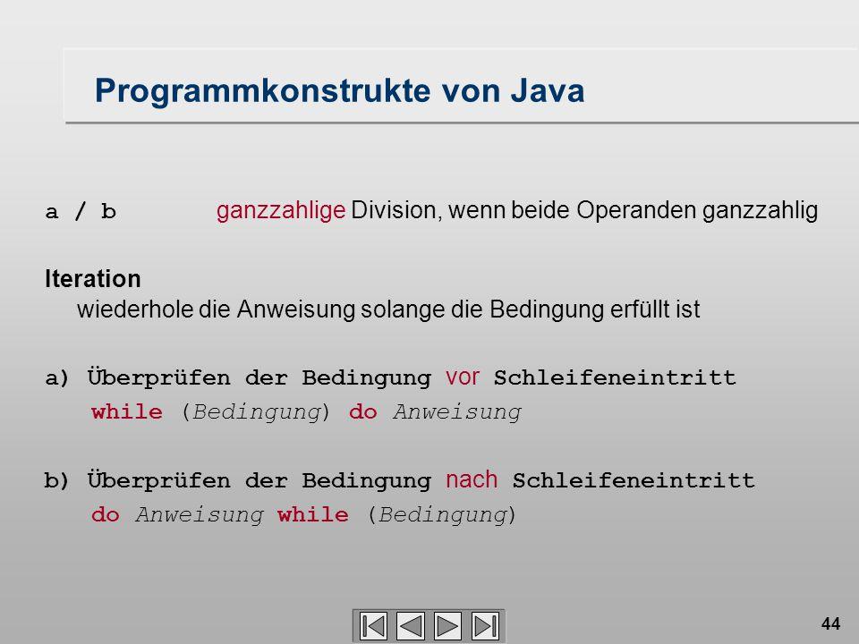 44 a / b ganzzahlige Division, wenn beide Operanden ganzzahlig Iteration wiederhole die Anweisung solange die Bedingung erfüllt ist a) Überprüfen der Bedingung vor Schleifeneintritt while (Bedingung) do Anweisung b) Überprüfen der Bedingung nach Schleifeneintritt do Anweisung while (Bedingung) Programmkonstrukte von Java