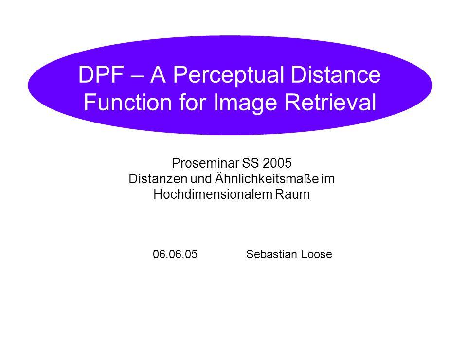 06.06.05Sebastian Loose DPF – A Perceptual Distance Function for Image Retrieval Proseminar SS 2005 Distanzen und Ähnlichkeitsmaße im Hochdimensionalem Raum