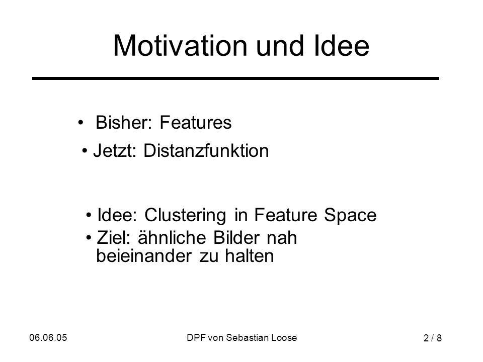 06.06.05DPF von Sebastian Loose Motivation und Idee Bisher: Features Idee: Clustering in Feature Space Ziel: ähnliche Bilder nah beieinander zu halten Jetzt: Distanzfunktion 2 / 8