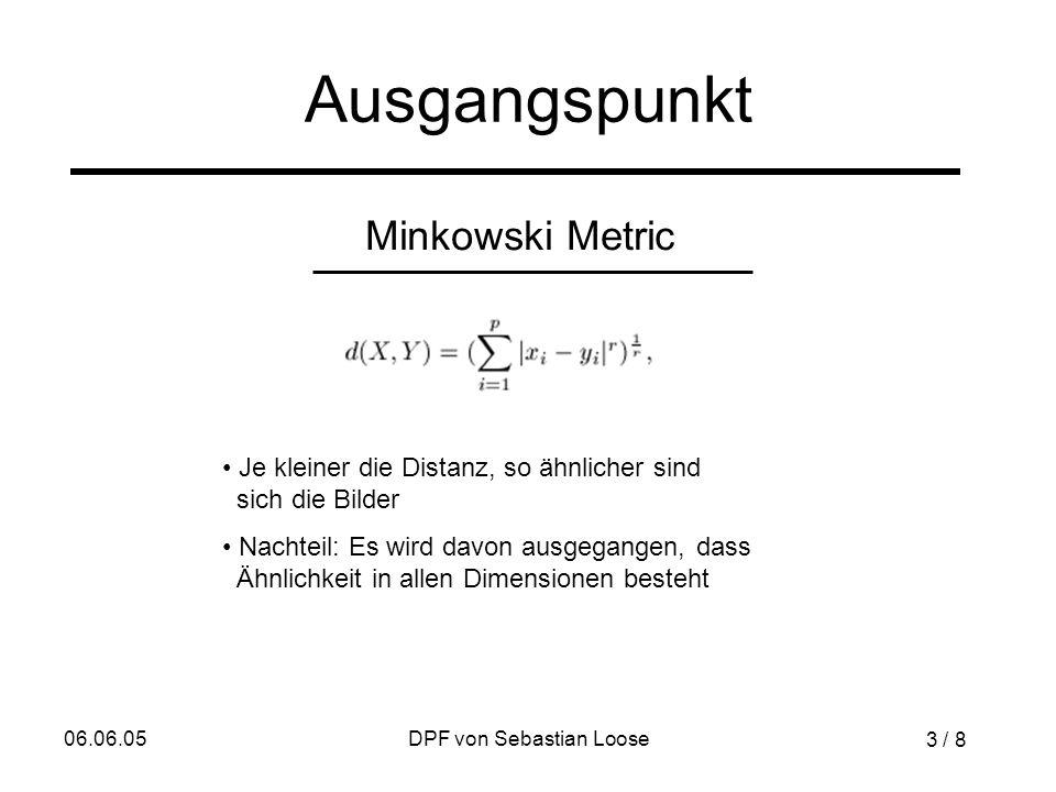06.06.05DPF von Sebastian Loose Ausgangspunkt Minkowski Metric Je kleiner die Distanz, so ähnlicher sind sich die Bilder Nachteil: Es wird davon ausgegangen, dass Ähnlichkeit in allen Dimensionen besteht 3 / 8