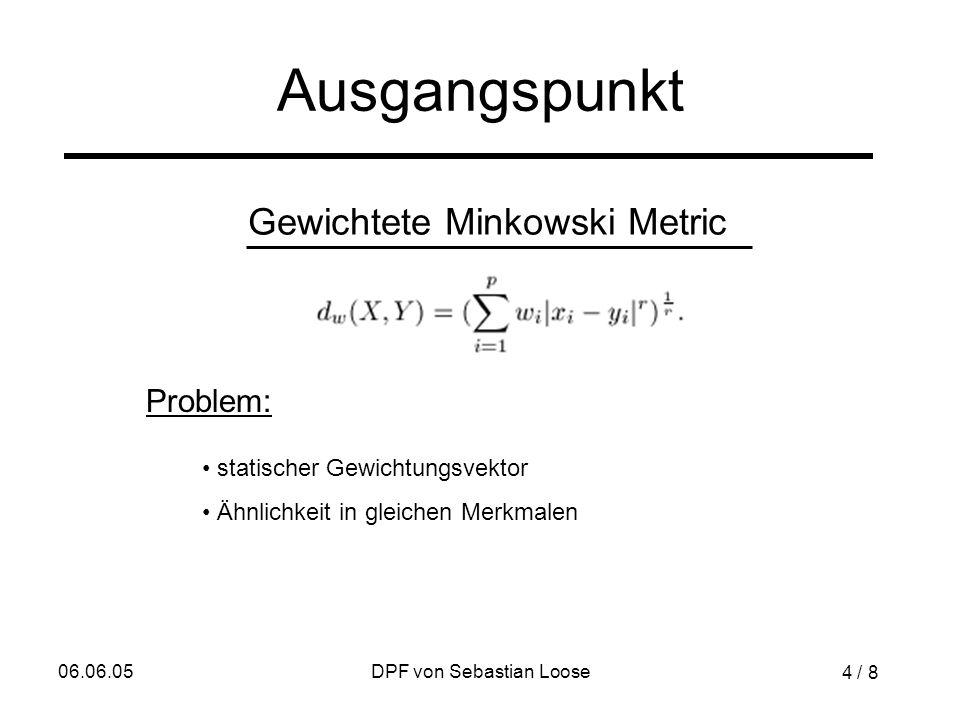 06.06.05DPF von Sebastian Loose Ausgangspunkt Problem: Gewichtete Minkowski Metric statischer Gewichtungsvektor Ähnlichkeit in gleichen Merkmalen 4 / 8