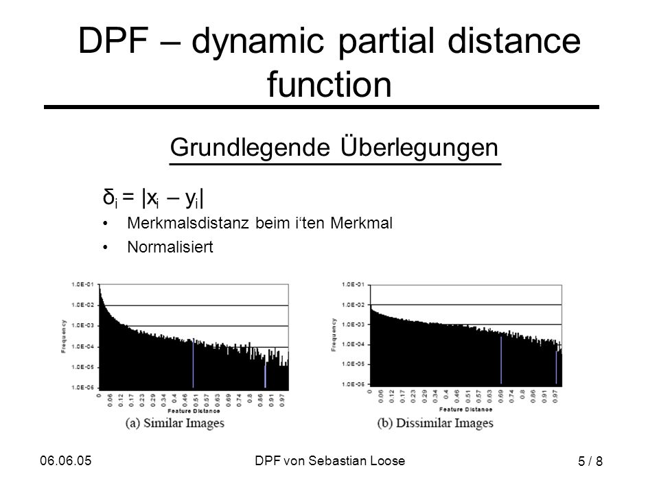 06.06.05DPF von Sebastian Loose DPF – dynamic partial distance function δ i = |x i – y i | Merkmalsdistanz beim i'ten Merkmal Normalisiert Grundlegende Überlegungen 5 / 8