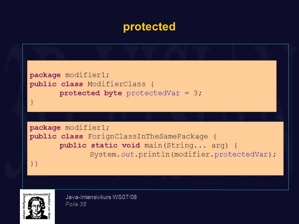Java-Intensivkurs WS07/08 Folie 38 protected package modifier1; public class ModifierClass { protected byte protectedVar = 3; } package modifier1; pub