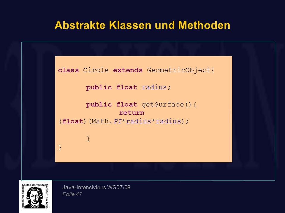 Java-Intensivkurs WS07/08 Folie 47 Abstrakte Klassen und Methoden class Circle extends GeometricObject{ public float radius; public float getSurface()