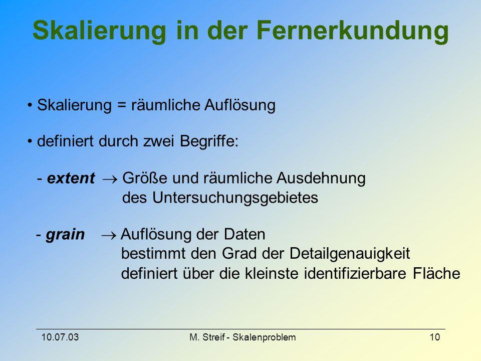 10.07.03M. Streif - Skalenproblem10 Skalierung in der Fernerkundung Skalierung = räumliche Auflösung definiert durch zwei Begriffe: - extent  Größe u