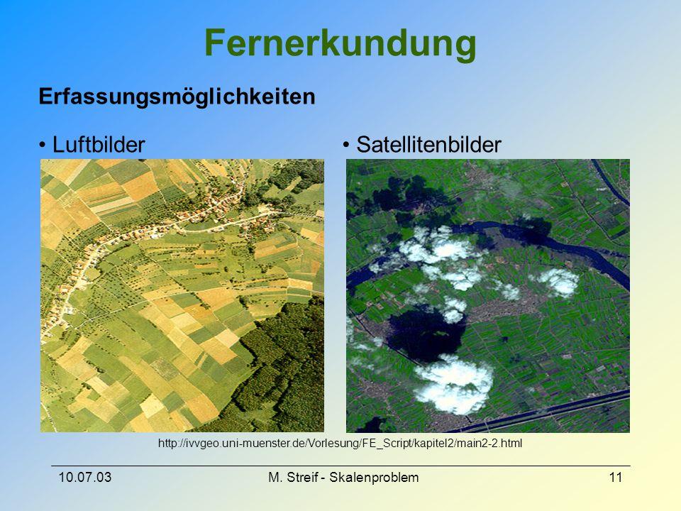10.07.03M. Streif - Skalenproblem11 Fernerkundung Erfassungsmöglichkeiten Luftbilder Satellitenbilder http://ivvgeo.uni-muenster.de/Vorlesung/FE_Scrip