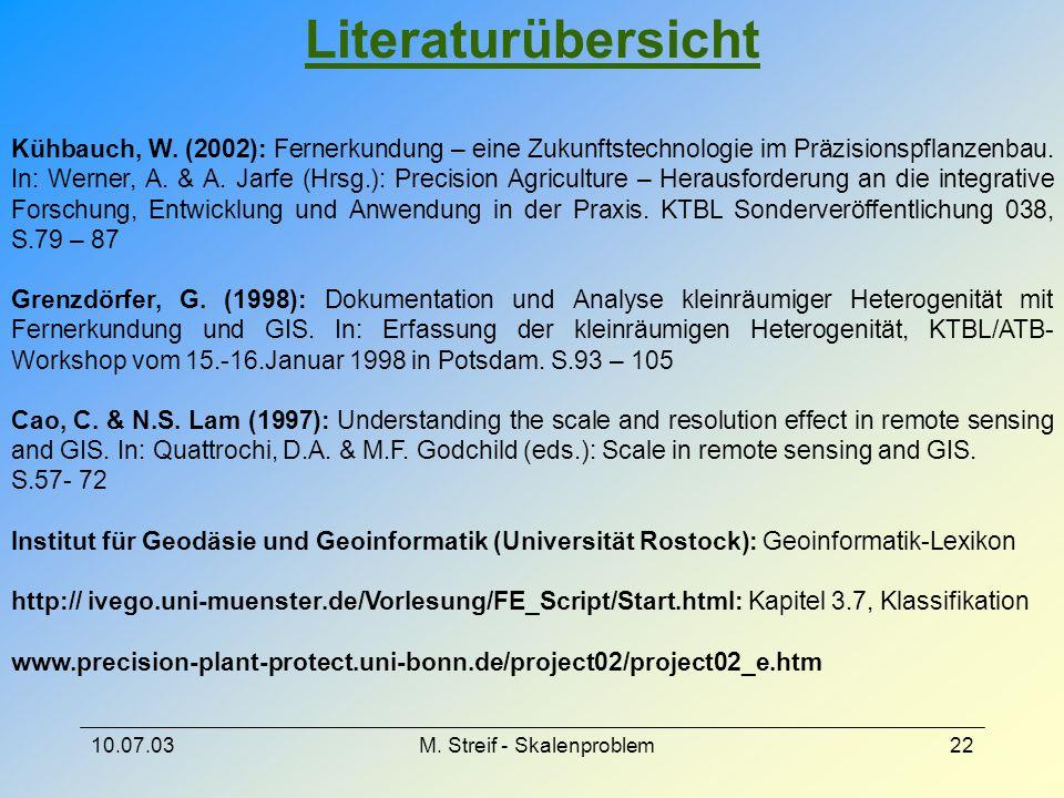 10.07.03M. Streif - Skalenproblem22 Literaturübersicht Kühbauch, W. (2002): Fernerkundung – eine Zukunftstechnologie im Präzisionspflanzenbau. In: Wer