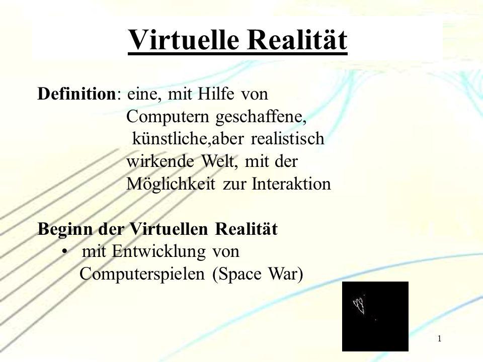 1 Definition: eine, mit Hilfe von Computern geschaffene, künstliche,aber realistisch wirkende Welt, mit der Möglichkeit zur Interaktion Beginn der Vir