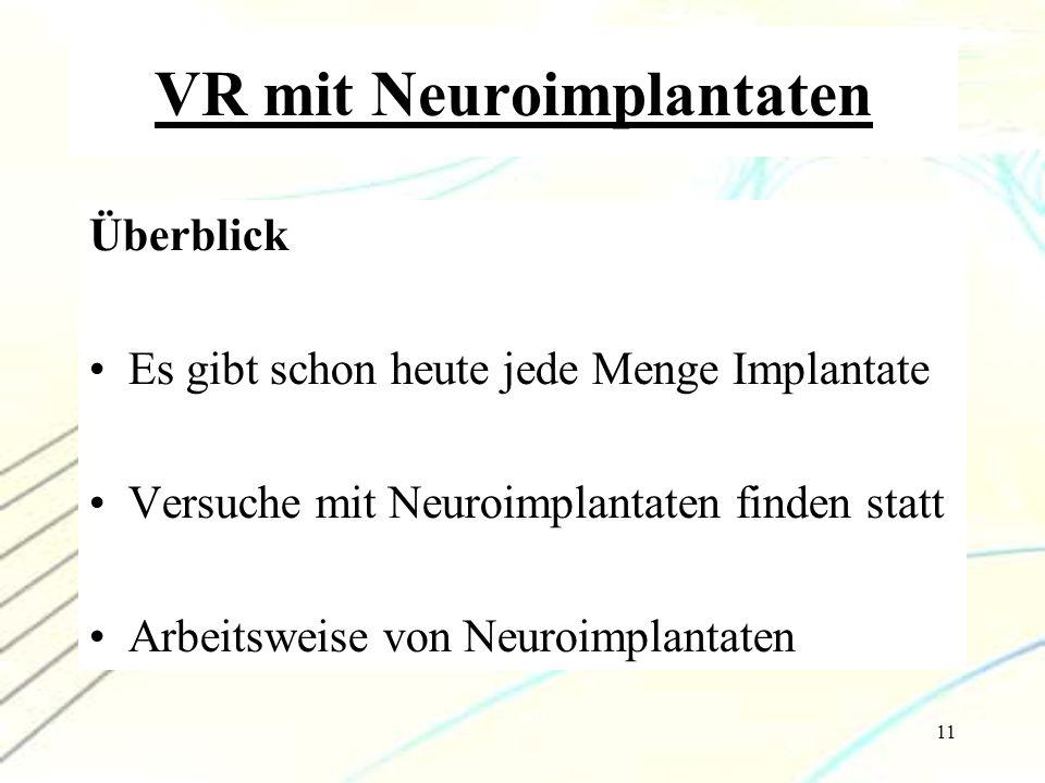 11 VR mit Neuroimplantaten Überblick Es gibt schon heute jede Menge Implantate Versuche mit Neuroimplantaten finden statt Arbeitsweise von Neuroimplan