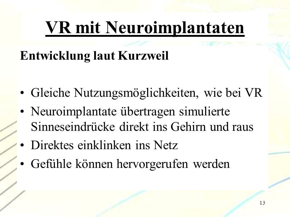 13 VR mit Neuroimplantaten Entwicklung laut Kurzweil Gleiche Nutzungsmöglichkeiten, wie bei VR Neuroimplantate übertragen simulierte Sinneseindrücke d